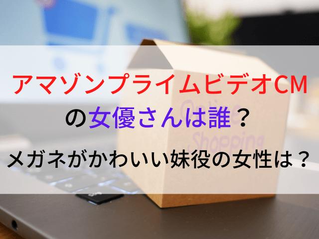 アマゾンプライムビデオCM2021女優さんは誰?メガネがかわいい妹役の女性は? (1)