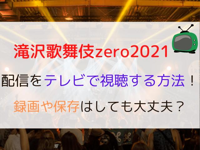 滝沢歌舞伎zero2021配信をテレビで視聴する方法!録画や保存はしても大丈夫? (1)
